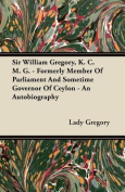 Sir William Gregory, K. C. M. G. - Formerly Member of Parliament and Sometime Governor of Ceylon - An Autobiography